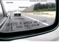 Mirror, Wholesome, and Happiness: becoming who i want to be  success  happiness  not being depressed  more friendships  OBJECTS IN MIRROR ARE CLOSER  THAN THEY APPEAR Wholesome mirror