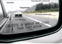 Memes, Mirror, and Happiness: becoming who i want to be  success  happiness  not being depressed  more friendships  OBJECTS IN MIRROR ARE CLOSER  THAN THEY APPEAR https://t.co/HEQneCvjog