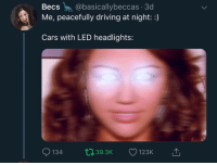 Cars, Driving, and Led: Becs @basicallybeccas 3d  Me, peacefully driving at night::)  Cars with LED headlights:  134  393K  123K
