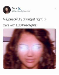 Cars, Driving, and Relatable: Becs  @basicallybeccas  Me, peacefully driving at night::)  Cars with LED headlights: like wE GET IT ok. you're bright!!