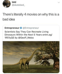 😂😂 https://t.co/qJbHCIHk0S: bed  @skatebed  There's literally 4 movies on why this is a  bad idea  Entrepreneur @Entrepreneur  Scientists Say They Can Recreate Living  Dinosaurs Within the Next 5 Years entm.ag/  1R51yQS by @Geoff_Weiss 😂😂 https://t.co/qJbHCIHk0S