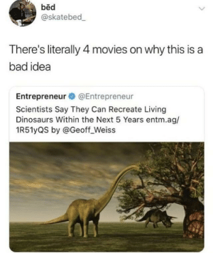 weiss: bed  @skatebed  There's literally 4 movies on why this is a  bad idea  Entrepreneur @Entrepreneur  Scientists Say They Can Recreate Living  Dinosaurs Within the Next 5 Years entm.ag/  1R51yQS by @Geoff_Weiss