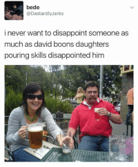 Disappointed, Dastardly, and Never: bede  @Dastardly Jerks  i never want to disappoint someone as  much as david boons daughters  pouring skills disappointed him Credit : The Greenfield Post