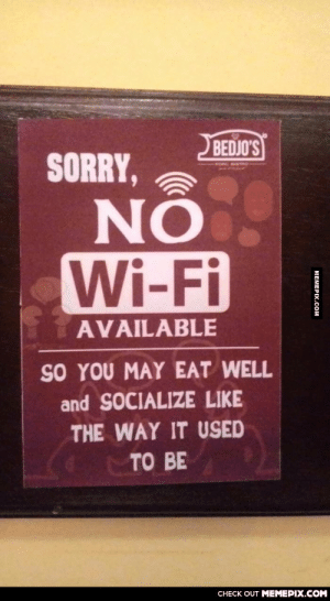 It just caught my eyesomg-humor.tumblr.com: BEDJO'S  SORRY,  Wi-Fi  AVAILABLE  SO YOU MAY EAT WELL  and SOCIALIZE LIKE  THE WAY IT USED  TO BE  CНECK OUT MЕМЕРIХ.COM  МЕМЕРХ.СOом It just caught my eyesomg-humor.tumblr.com