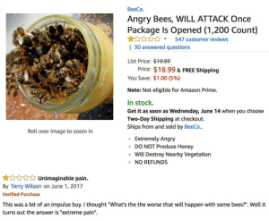 "blameaspartame:  bees: BeeCo.  Angry Bees, WILL ATTACK Once  Package Is Opened (1,200 Count)  Y547 customer reviews  | 30 answered questions  List Price: $19.99  Price: $18.99 & FREE Shipping  You Save: $1.00 (5%)  Note: Not eligible for Amazon Prime.  In stock.  Get it as soon as Wednesday, June 14 when you choose  Two-Day Shipping at checkout.  Ships from and sold by BeeCo..  Roll over image to zoom in  Extremely Angry  DO NOT Produce Honey  Will Destroy Nearby Vegetatiorn  NO REFUNDS   Unimaginable pain.  By Terry Wilson on June 1, 2017  Verified Purchase  impulse buy. I thought ""What's th  turns out the answer is ""extreme pain"". blameaspartame:  bees"