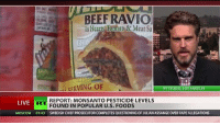 Beef, Beef, and Memes: BEEF RAVIO  In Hearty Tunto & Meat Sa  srum CERVING OF  RT STUDIO, LOS ANGELES  REPORT: MONSANTO PESTICIDE LEVELS  LIVE  FOUND IN POPULAR U.S. FOODS  MOSCOW 01:43 SWEDISH CHIEF PROSECUTOR COMPLETES QUESTIONING OF JULIAN ASSANGE OVER RAPE ALLEGATIONS Monsanto weed killer found in alarming amounts in Cheerios, Stacy's Pita Chips and more. It's made the front page in Europe but what about here?