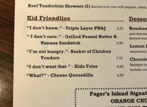 """awesomacious:  Kid Friendlies: Beef Tenderloin Skewers (2) Served over rice with pepper, oniorn,  Kid Friendlies  Desse  """"I don't know."""" - Triple Layer PB&J  Bourbon  and chocola  Served wan  2.50  I don't care."""" Grilled Peanut Butter &  Banana Sandwich  3.50  Lemon I  sweetened  7.00 Chocola  """"I'm not hungry.""""- Basket of Chicken  Tenders  """"I don't want that."""" - Kids Fries  3.50 Multiple la  mousse cro  """"What?"""" Cheese Quesadilla  4.50  Fager's Island Signat  ORANGE CRU awesomacious:  Kid Friendlies"""