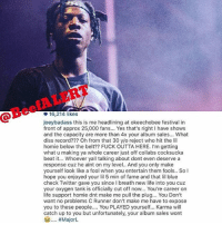 @BeefALERT  16,214 likes  joeybadass this is me headlining at okeechobee festival in  front of approx 25,000 fans... Yes that's right I have shows  and the capacity are more than 4x your album sales... What  diss record??? Oh from that 30 y/o reject who hit the lil  homie below the belt?? FUCK OUTTA HERE. I'm getting  what u making ya whole career just off collabs cocksucka  beat it... Whoever yall talking about dont even deserve a  response cuz he aint on my level. And you only make  yourself look like a fool when you entertain them fools.. SoI  hope you enjoyed your l 5 min of fame and that lil blue  check Twitter gave you since I breath new life into you cuz  your oxygen tank is officially cut off now... You're career on  life support homie dnt make me pull the plug... You Don't  want no problems C Runner don't make me have to expose  you to these people.. You PLAYED yourself... Karma will  catch up to you but unfortunately, your album sales wont  C #MajorL  2  2  0 🚨 BeefALERT 🚨 JoeyBadass finally responds to TroyAve who dissed him and his late friend CapitalSteez who committed suicide in 2012. Thoughts? Like❤ Comment💬 Tag A Friend👥