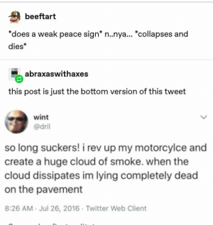 "All memes need a Top version and a Bottom version: beeftart  *does a weak peace sign* n..nya... ""collapses and  dies*  abraxaswithaxes  this post is just the bottom version of this tweet  wint  @dril  so long suckers! i rev up my motorcylce and  create a huge cloud of smoke. when the  cloud dissipates im lying completely dead  on the pavement  8:26 AM Jul 26, 2016 Twitter Web Client All memes need a Top version and a Bottom version"