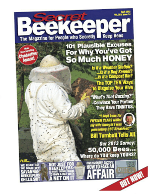 "Fake, Breakfast, and How To: Beekeeper  April 2013  Vol. 203: Issue 14  Searet  The Magazine for People who Secretly  Кеep Bees  101 Plausible Excuses  For Why You've Got  So Much HONEY  Now  Incorporating  Clandestine  Apiarist  Is it a Weather Station?  Is it a Dog Kennel?  .Is it a Compost Bin?  The TOP TEN Ways  to Disguise Your Hive  ""What's That Buzzing?""  Convince Your Partner  They Have TINNITUS.  ""I kept bees for  FIFTEEN YEARS whilst  my wife thought I was  presenting BBC Breakfast!  Bill Turnbull Tells All  Our 2013 Survey:  50,000 Bees.  Where do YOU keep YOURS?  PLUS...  WE ROADTEST  THE BRAND NEW  SAVANNAH  BEEKEEPERS  GHILLIE SUIT  NOT JUST FOR  BEEKEEPERS  CREDIRLE REASONS  DIVERSIONARY TACTICS  HOW TO FAKE AN  66  MOTEL  AFFAIR  10  TO OWNA HAT WITH  A NET ON IT  OUT NOW!"