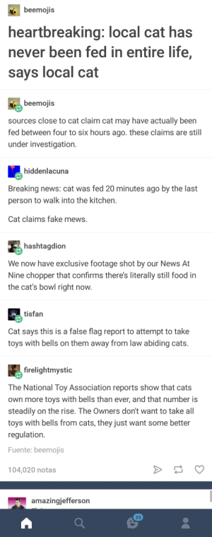 #Kittygate #MakeAmericaMeowAgain: beemojis  heartbreaking: local cat has  never been fed in entire life,  says local cat  ( beemojis  sources close to cat claim cat may have actually been  fed between four to six hours ago. these claims are still  under investigation.  hiddenlacuna  Breaking news: cat was fed 20 minutes ago by the last  person to walk into the kitchen.  Cat claims fake mews.  hashtagdion  We now have exclusive footage shot by our News At  Nine chopper that confirms there's literally still food in  the cat's bowl right now  tisfan  Cat says this is a false flag report to attempt to take  toys with bells on them away from law abiding cats.  firelightmystic  The National Toy Association reports show that cats  own more toys with bells than ever, and that number is  steadily on the rise. The Owners don't want to take all  toys with bells from cats, they just want some better  regulation.  Fuente: beemojis  104,020 notas  amazingjefferson  35 #Kittygate #MakeAmericaMeowAgain