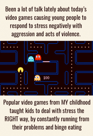 Approve it: Been a lot of talk lately about today's  video games causing young people to  respond to stress negatively with  aggression and acts of violence.  100  Popular video games from MY childhoo  taught kids to deal with stress the  RIGHT way, by constantly running from  their problems and binge eating Approve it