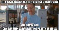Be Like, Football, and Meme: BEEN ASEAHAWKS FAN FOR ALMOST 2 YEARS NOW  ONFL MEMES  SOI GUESS YOU  CAN SAY THINGS ARE GETTING PRETTY SERIOUS Seahawks Fans Be Like..