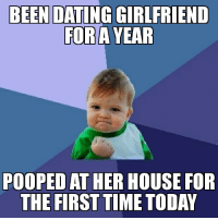 Dating, House, and Time: BEEN DATING GIRLFRIEND  FORA YEAR  POOPED AT HER HOUSE FOR  THE FIRST TIME TODAY Heres a title