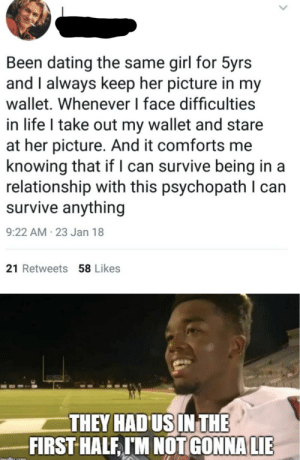 Motivation: Been dating the same girl for 5yrs  and I always keep her picture in my  wallet. Whenever I face difficulties  in life I take out my wallet and stare  at her picture. And it comforts me  knowing that if I can survive being in a  relationship with this psychopath can  survive anything  9:22 AM-23 Jan 18  21 Retweets 58 Likes  THEY HAD US IN THE  FIRST HALF, IM NOT GONNA LIE  imaflin com Motivation
