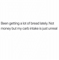 Money, Oprah Winfrey, and Voice: Been getting a lot of bread lately. Not  money but my carb intake is just unreal *oprah voice* i LOOOVE bread 🍞