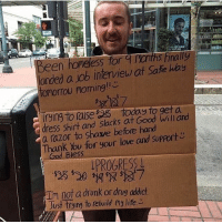 So much respect! There are no excuses!: Been homeless for  5 fina  landed a job interview at Sate hay  tomorrow Poming!!  today to get a  dress shirt and slacks at Good a razor to shave before hand  Thank You for your love and support  God Bless  PROGRESS  Tm not a drunk or drug addict  Just trying to rebuild my life So much respect! There are no excuses!