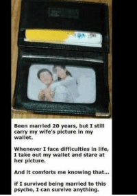 Marriage https://t.co/CLe7C2zeCp: Been married 20 years, but I still  carry my wife's picture in my  wallet.  Whenever I face difficulties in life,  I take out my wallet and stare at  her picture.  And it comforts me knowing that..  if I survived being married to this  psycho, I can survive anything. Marriage https://t.co/CLe7C2zeCp