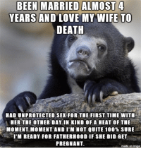 Possible Fatherhood Worries: BEEN MARRIED ALMOST 4  YEARS AND LOVE MY WIFE TO  DEATH  HAD UNFROTECTED SEX FOR THE FIRST TIME WITH  HER THE OTHER DAY IN KIND OF A HEAT OF THE  MOMENT MOMENT AND I'M NOT QUITE 100% SURE  I'M READY FOR FATHERHOOD IF SHE DID GET  PREGNANT  made on inngur Possible Fatherhood Worries