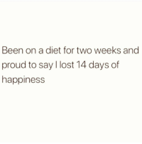 What is this nonsense: Been on a diet for two weeks and  proud to say I lost 14 days of  happiness What is this nonsense