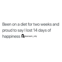 SarcasmOnly: Been on a diet for two weeks and  proud to say l lost 14 days of  @sarcasm only SarcasmOnly
