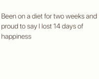 Smh 🤦‍♀️: Been on a diet for two weeks and  proud to say l lost 14 days of  happiness Smh 🤦‍♀️