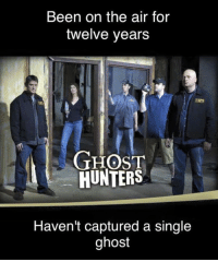 CW Brown: Been on the air for  twelve years  GHOST  HUNTERS  Haven't captured a single  ghost CW Brown