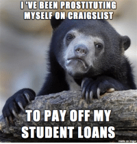 my family and friends have no idea: BEEN PROSTITUTTG  MYSELF ON CRAIGSLIST  TO PAY OFF MY  STUDENT LOANS  made on  imgur my family and friends have no idea