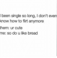 TheStruggleIsReal 😫 @who_sez_that 😭 @who_sez_that 😂: been single so long, l don't even  know how to flirt anymore  them: ur cute  me: so do u like bread TheStruggleIsReal 😫 @who_sez_that 😭 @who_sez_that 😂