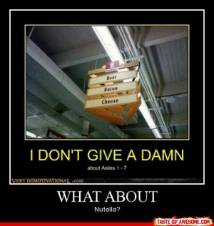 What Abouthttp://omg-humor.tumblr.com: Beer  Bacon  Cheese  SE  I DON'T GIVE A DAMN  about Aisles 1-7  VERY DEMOTIVATIONAL .com  WHAT ABOUT  Nutella?  TASTE OF AWESOME.COM What Abouthttp://omg-humor.tumblr.com