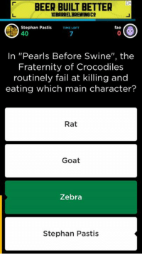 """Beer, Fae, and Fail: BEER BUILT BETTER  OBARREL BREWINGCO  fae  Stephan Pastis TIME LEFT  40  In """"Pearls Before Swine"""", the  Fraternity of Crocodiles  routinely fail at killing and  eating which main character?  Rat  Goat  Zebra  Stephan Pastis Playing QuizUp this morning, I got a question I could answer."""