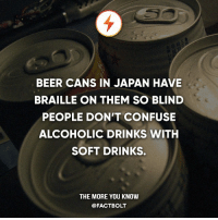 soft drinks: BEER CANS IN JAPAN HAVE  BRAILLE ON THEM SO BLIND  PEOPLE DON'T CONFUSE  ALCOHOLIC DRINKS WITH  SOFT DRINKS.  THE MORE YOU KNOW  @FACT BOLT