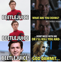 Batman, God, and Memes: BEETL  BEETLEJUI  C  WHAT ARE YOU DOING?  ALLTHINGS HERO  BEETL  .DONT MESS WITH ME  OR I'LL KILL YOU AND-  BEETLEJUICE! GOD DAMMIT. Sometimes I forget Michael Keaton played Beetlejuice. He's honestly such a talented actor I'm glad he's part of the mcu now. michaelkeaton batman beetlejuice peterparker spiderman spidermanhomecoming tomholland