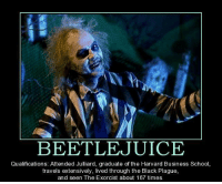 Beetlejuice: BEETLE JUICE  Qualifications: Attended Julliard, graduate ofthe Harvard Business School,  travels extensively, lived through the Black Plague,  and seen The Exorcist about 1  times.
