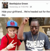 I need to hide my girl before they snatch her: Beetlejuice Green  Yesterday at 7:55 PM  Hide your girlfriend... We're headed out for the  day I need to hide my girl before they snatch her