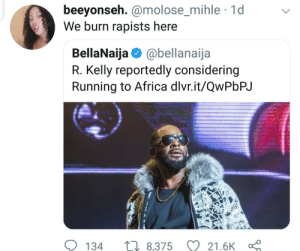 Africa, Dank, and Memes: beeyonseh. @molose_mihle 1d  We burn rapists here  molose mihle  BellaNaija @bellanaija  R. Kelly reportedly considering  Running to Africa dlvr.it/QwPbPJ  134  8,375 21.6K R. Kelly wont be surviving Africa by Atheistsomalipirate MORE MEMES