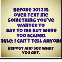 Hurry: BeFORe 2012 IS  OVeR TeXT me  SomeTHInG You've  WAnTeD TO  SAY TO me BOUT WeRe  TOO SCAReD.  RULe: I CAn T TeLL AnYon  RePOST AnD See WHAT  You GeT. Hurry