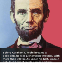 Before Abraham Lincoln became a  politician, he was a champion wrestler. With  more than 300 bouts under his belt, Lincoln  only loc+ 1 ma+ch in his car oor and wvac All true