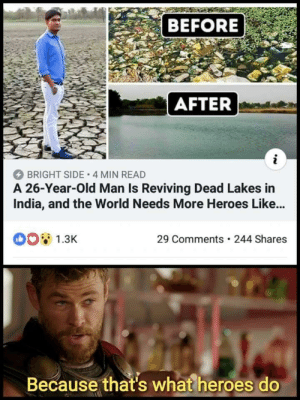 Old Man, Heroes, and India: BEFORE  AFTER  BRIGHT SIDE 4 MIN READ  A 26-Year-Old Man Is Reviving Dead Lakes in  India, and the World Needs More Heroes Like...  1.3K  29 Comments 244 Shares  Because that's what heroes do One man can make a difference