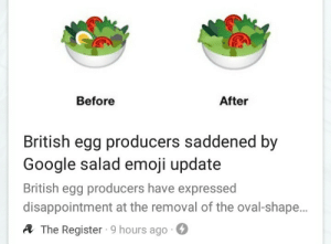 identitygod:this is, without a doubt, the funniest headline and photo combo i've ever seen: Before  After  British egg producers saddened by  Google salad emoji update  British egg producers have expressed  disappointment at the removal of the oval-shape.  A The Register 9 hours ago- identitygod:this is, without a doubt, the funniest headline and photo combo i've ever seen