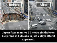 Japan: Before  After  Japan fixes massive 30 metre sinkhole on  busy road in Fukuoka in just 2 days after it  appeared.