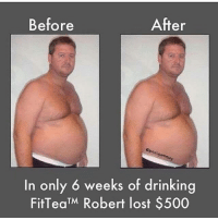 fit: Before  After  n only 6 weeks of drinking  Fit Tea M Robert lost $500