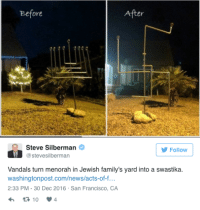 Being Alone, America, and Christmas: Before  After  Steve Silberman  @stevesilberman  Follow  Vandals turn menorah in Jewish family's yard into a swastika.  washingtonpost.com/news/acts-of-f.  2:33 PM-30 Dec 2016 San Francisco, CA loon-whisperer: micdotcom:  Someone twisted this Jewish family's menorah into the shape of a swastika Naomi Ellis and her her husband Seth spent Friday morning — the morning after the sixth night of Hanukkah — trying to explain to their three young sons why someone had vandalized the menorah the family had put out on their yard by twisting the metal pieces into the shape of a swastika.  The Ellis family had only built the 7-foot-tall menorah on the front lawn of their home in Chandler, Arizona, because their sons, ages 5, 7 and 9, had asked their parents if the family could decorate their home like the neighbors did for Christmas, the Washington Post reported. Read more.   The Ellis family had only built the 7-foot-tall menorah… because their sons, ages 5, 7 and 9, had asked their parents if the family could decorate their home like the neighbors did for Christmas.This is America in the 21st century.  Please reblog, even if you're not Jewish.  Especially if you're not Jewish.  Spread awareness and let your Jewish followers know that we're not alone.
