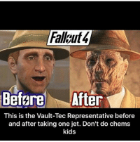 Memes, 🤖, and Eso: Before After  This is the Vault-Tec Representative before  and after taking one jet. Don't do chems  kids Coming home in a few days 😪 Follow its 🆓 • • • • • • • fallout fallout2 fallout3 falloutnewvegas nv fallout4 falloutshelter skyrim morrowind oblivion skyrimremastered elderscrollsonline eso elderscrolls like4like gaming meme gamingmeme gamingnews