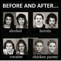 Heroin, Memes, and Alcohol: BEFORE AND AFTER.  alcohol  heroin.  hozmem  chicken parmy  cocaine Follow us on Insta @southozmemes #SouthOzMemes