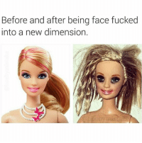 Guys, if she doesn't end up looking like the Barbie on the right, you're doing it wrong 😂😂😂😂😂😂😂😂😂: Before and after being face fucked  into a new dimension. Guys, if she doesn't end up looking like the Barbie on the right, you're doing it wrong 😂😂😂😂😂😂😂😂😂
