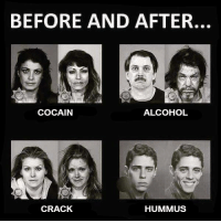 Literally me: BEFORE AND AFTER.  COCAIN  ALCOHOL  CRACK  HUMMUS Literally me