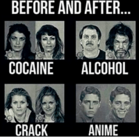 Memes, Alcohol, and Cocaine: BEFORE AND AFTER  COCAINE  ALCOHOL  CRACK  ANIME anime is the best drug  = Animemoments =