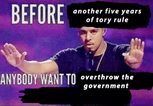 politedemon:  update: BEFORE  another five years  of tory rule  ANYBODY WANT TO  overthrow the  government politedemon:  update
