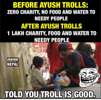 Respect Aayush Rimal :D: BEFORE AYUSH TROLLS:  ZERO CHARITY NO FOOD AND WATER TO  NEEDY PEOPLE  AFTER AYUSH TROLLS  1 LAKH CHARITY FOOD AND WATER TO  NEEDY PEOPLE  lmeme  NEPAL  TOLD YOU TROLL IS GOOD. Respect Aayush Rimal :D